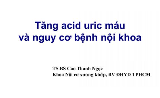 Tăng acid uric máu và nguy cơ bệnh nội khoa - TS. BS Cao Thanh Ngọc