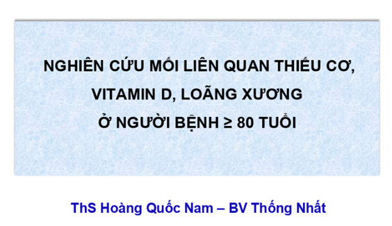[Tài liệu] Nghiên cứu mối liên quan thiếu cơ, vitamin D, loãng xương ở người bệnh ≥ 80 tuổi - ThS BS Hoàng Quốc Nam